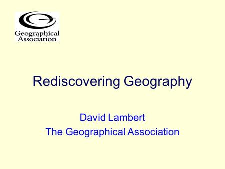 Rediscovering Geography David Lambert The Geographical Association.