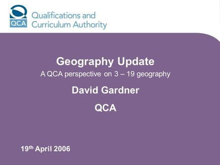 Geography Update A QCA perspective on 3 – 19 geography David Gardner QCA 19 th April 2006.