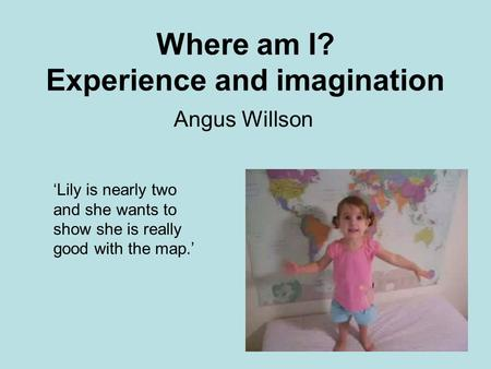 Where am I? Experience and imagination Angus Willson Lily is nearly two and she wants to show she is really good with the map.