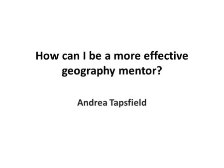 How can I be a more effective geography mentor? Andrea Tapsfield.