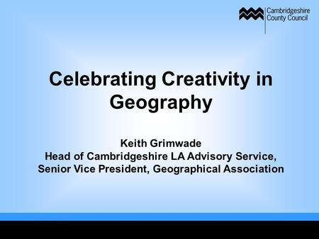 Celebrating Creativity in Geography Keith Grimwade Head of Cambridgeshire LA Advisory Service, Senior Vice President, Geographical Association.