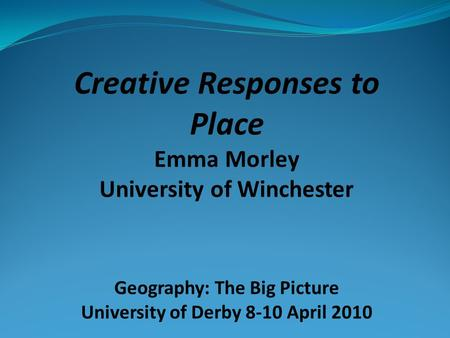 Creative Responses to Place Emma Morley University of Winchester Geography: The Big Picture University of Derby 8-10 April 2010.