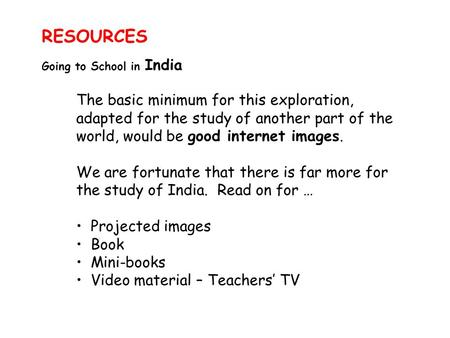 RESOURCES Going to School in India The basic minimum for this exploration, adapted for the study of another part of the world, would be good internet images.