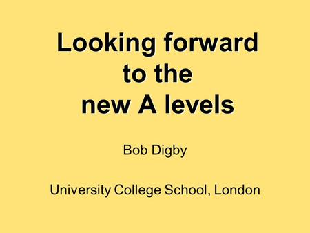 Looking forward to the new A levels Bob Digby University College School, London.