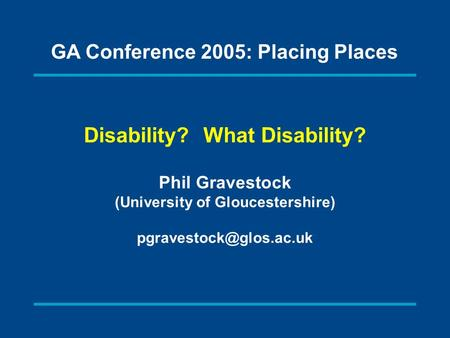 Disability? What Disability? Phil Gravestock (University of Gloucestershire) GA Conference 2005: Placing Places.
