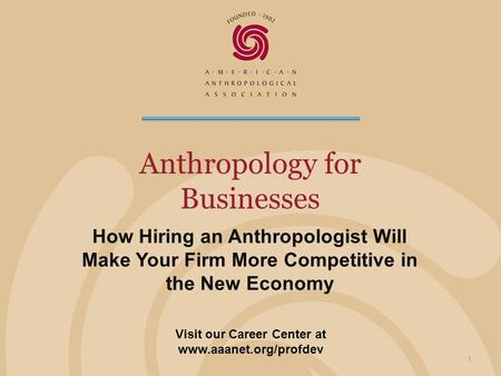 Anthropology for Businesses How Hiring an Anthropologist Will Make Your Firm More Competitive in the New Economy 1 Visit our Career Center at www.aaanet.org/profdev.