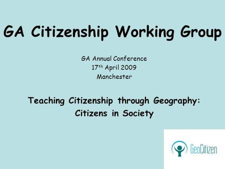 GA Citizenship Working Group GA Annual Conference 17 th April 2009 Manchester Teaching Citizenship through Geography: Citizens in Society.