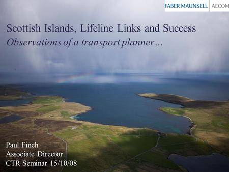 Scottish Islands, Lifeline Links and Success Observations of a transport planner… Paul Finch Associate Director CTR Seminar 15/10/08.