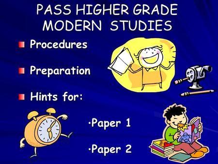 PASS HIGHER GRADE MODERN STUDIES Procedures Procedures Preparation Preparation Hints for: Hints for: Paper 1 Paper 1 Paper 2 Paper 2.