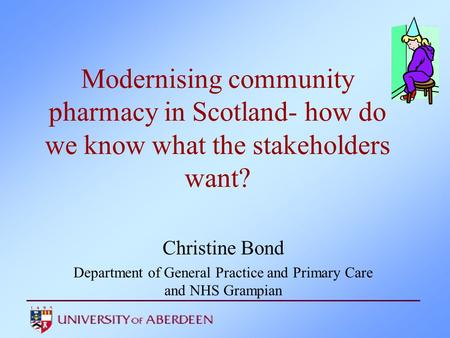 Modernising community pharmacy in Scotland- how do we know what the stakeholders want? Christine Bond Department of General Practice and Primary Care and.