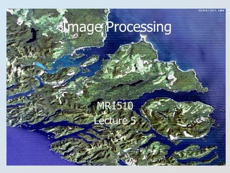 Image Processing MR1510 Lecture 5. Image Processing Definition Image Processing is defined as the examination, processing and analysis of (remotely sensed)