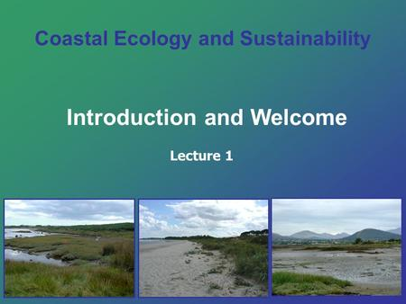 Coastal Ecology and Sustainability Introduction and Welcome Lecture 1.