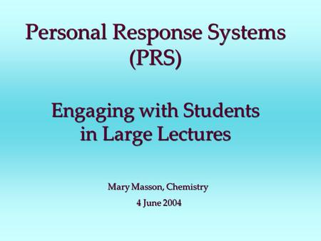 Personal Response Systems (PRS) Engagingwith Students in Large Lectures Engaging with Students in Large Lectures Mary Masson, Chemistry 4 June 2004 4 June.