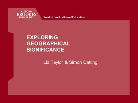 Westminster Institute of Education EXPLORING GEOGRAPHICAL SIGNIFICANCE Liz Taylor & Simon Catling.