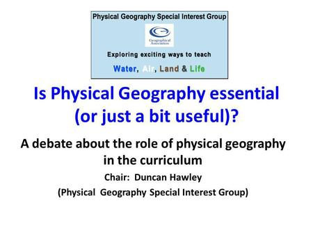 Is Physical Geography essential (or just a bit useful)? A debate about the role of physical geography in the curriculum Chair: Duncan Hawley (Physical.