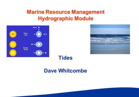 Marine Resource Management Hydrographic Module Tides Dave Whitcombe.
