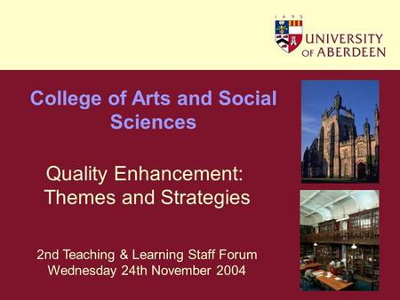 College of Arts and Social Sciences Quality Enhancement: Themes and Strategies 2nd Teaching & Learning Staff Forum Wednesday 24th November 2004.