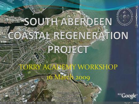 TORRY ACADEMY WORKSHOP 16 March 2009. WORKSHOP GOALS/OUTPUTS Brief introduction to SACRP and objectives Introduction to GIS through use of Google Earth.
