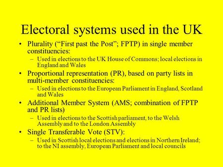 Electoral systems used in the UK Plurality (First past the Post; FPTP) in single member constituencies: –Used in elections to the UK House of Commons;