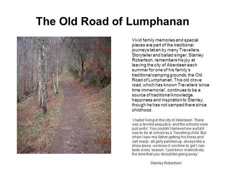 The Old Road of Lumphanan Vivid family memories and special places are part of the traditional journeys taken by many Travellers. Storyteller and ballad.