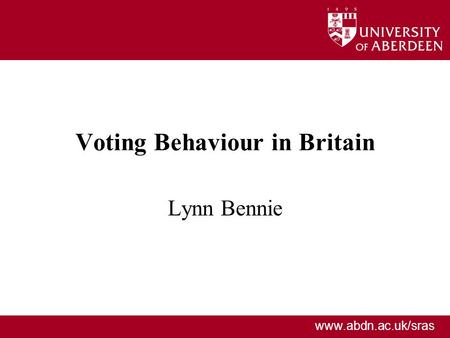 Www.abdn.ac.uk/sras Voting Behaviour in Britain Lynn Bennie.