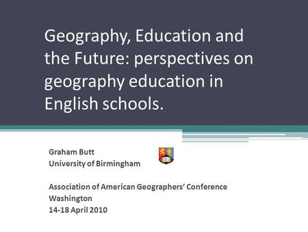 Geography, Education and the Future: perspectives on geography education in English schools. Graham Butt University of Birmingham Association of American.