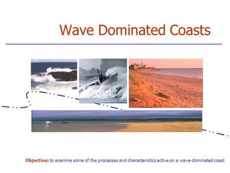 Wave Dominated Coasts Objective: to examine some of the processes and characteristics active on a wave-dominated coast.