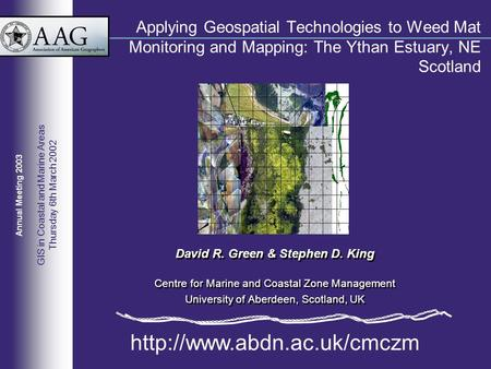 Applying Geospatial Technologies to Weed Mat Monitoring and Mapping: The Ythan Estuary, NE Scotland David R. Green & Stephen D. King Centre for Marine.