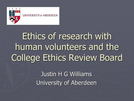 Ethics of research with human volunteers and the College Ethics Review Board Justin H G Williams University of Aberdeen.