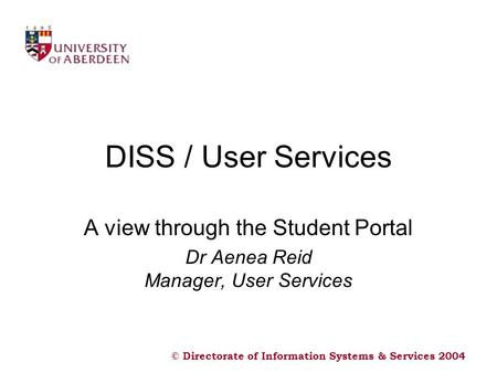 © Directorate of Information Systems & Services 2004 DISS / User Services A view through the Student Portal Dr Aenea Reid Manager, User Services.