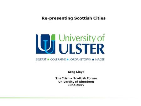 Greg Lloyd The Irish – Scottish Forum University of Aberdeen June 2009 Re-presenting Scottish Cities.