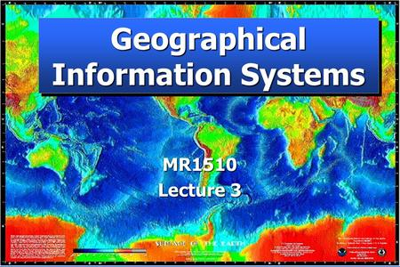 Geographical Information Systems MR1510 Lecture 3.