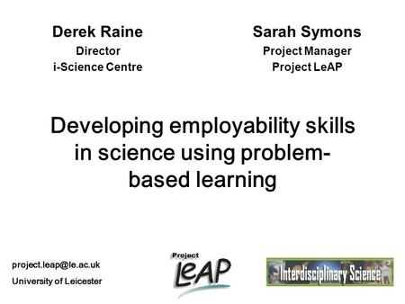 Developing employability skills in science using problem- based learning Derek Raine Director i-Science Centre Sarah Symons Project Manager Project LeAP.