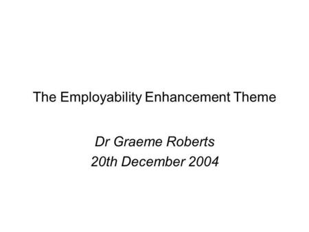 The Employability Enhancement Theme Dr Graeme Roberts 20th December 2004.