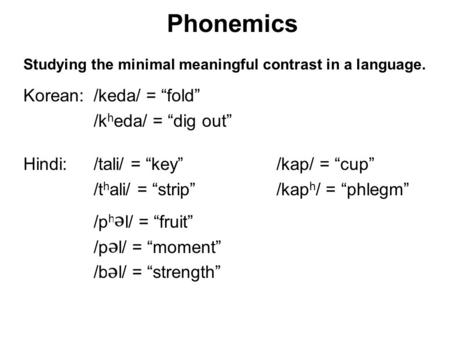 Phonemics Studying the minimal meaningful contrast in a language. Korean:/keda/ = fold /k h eda/ = dig out Hindi: /tali/ = key /kap/ = cup /t h ali/ =