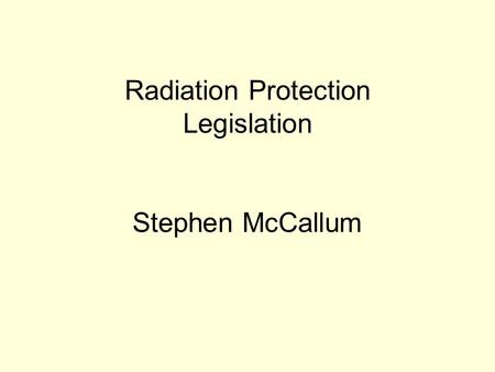 Radiation Protection Legislation Stephen McCallum.