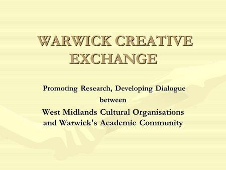WARWICK CREATIVE EXCHANGE WARWICK CREATIVE EXCHANGE Promoting Research, Developing Dialogue Promoting Research, Developing Dialoguebetween West Midlands.