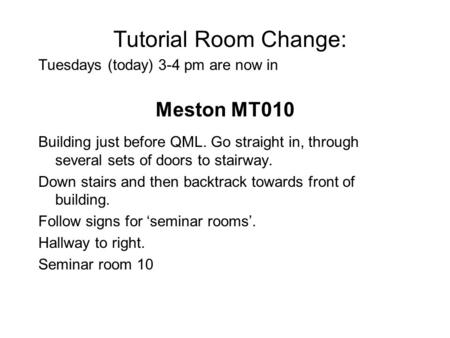Tutorial Room Change: Tuesdays (today) 3-4 pm are now in Meston MT010 Building just before QML. Go straight in, through several sets of doors to stairway.