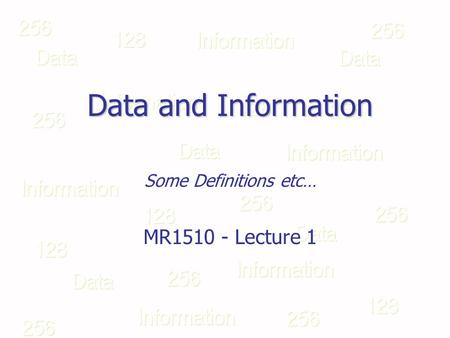 Data and Information Some Definitions etc… MR1510 - Lecture 1.