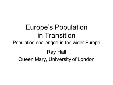 Europes Population in Transition Population challenges in the wider Europe Ray Hall Queen Mary, University of London.