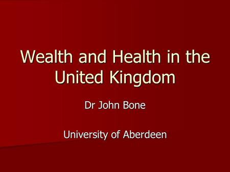 Wealth and Health in the United Kingdom Dr John Bone University of Aberdeen.