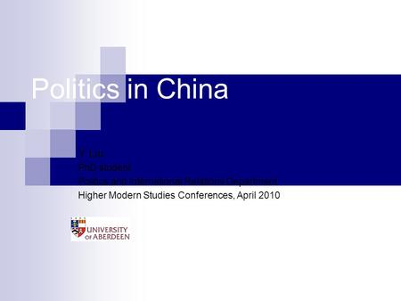 Politics in China Y Liu PhD student Politics and International Relations Department Higher Modern Studies Conferences, April 2010.