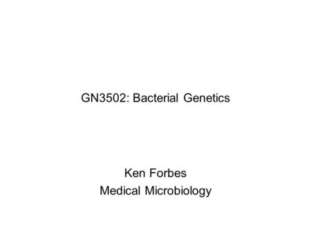 GN3502: Bacterial Genetics Ken Forbes Medical Microbiology.