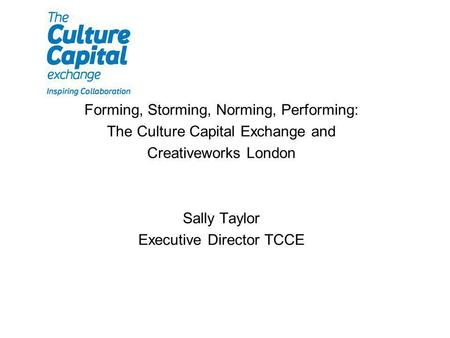 Forming, Storming, Norming, Performing: The Culture Capital Exchange and Creativeworks London Sally Taylor Executive Director TCCE.