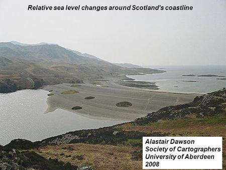Relative sea level changes around Scotlands coastline Alastair Dawson Society of Cartographers University of Aberdeen 2008.