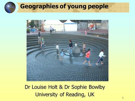 1 Geographies of young people Dr Louise Holt & Dr Sophie Bowlby University of Reading, UK.
