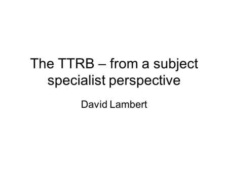 The TTRB – from a subject specialist perspective David Lambert.