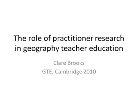 The role of practitioner research in geography teacher education Clare Brooks GTE, Cambridge 2010.