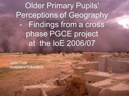 Older Primary Pupils' Perceptions of Geography - Findings from a cross phase PGCE project at the IoE 2006/07 John Cook Institute of Education.