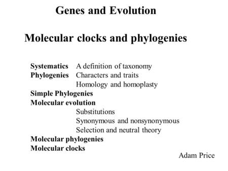 Genes and Evolution Molecular clocks and phylogenies Adam Price Systematics A definition of taxonomy PhylogeniesCharacters and traits Homology and homoplasty.